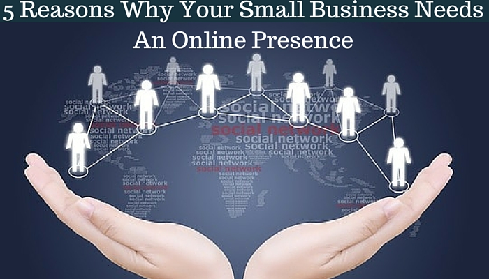 5 Reasons Why Your Small Business Needs An Online Presence In 2016