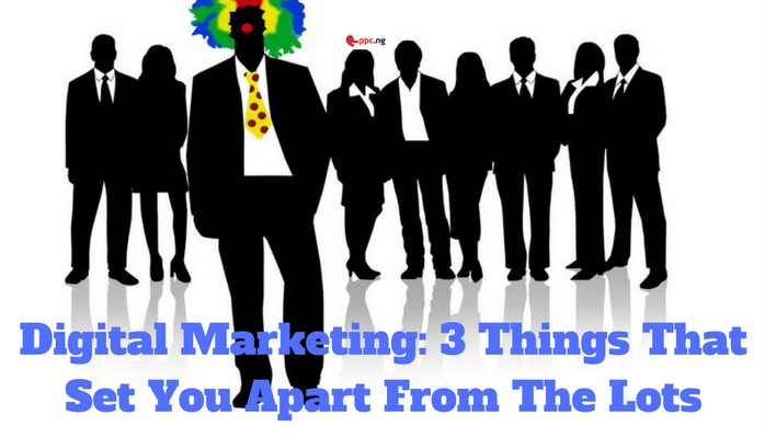 Digital Marketing: 3 Things That Set You Apart From The Lots